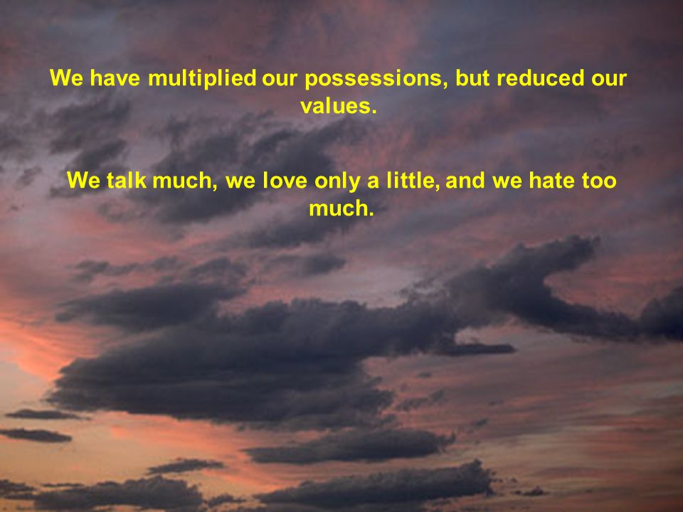We have multiplied our possessions, but reduced our values. We talk much, we love only a little, and we hate too much.