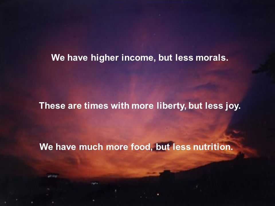 We have higher income, but less morals. These are times with more liberty, but less joy. We have much more food, but less nutrition.