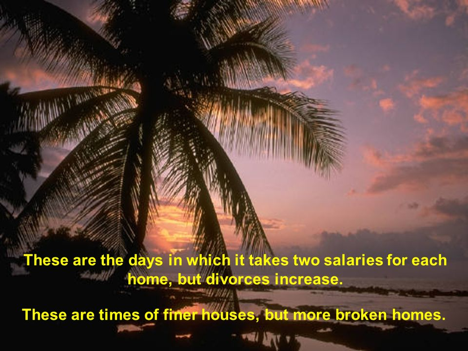 These are the days in which it takes two salaries for each home, but divorces increase. These are times of finer houses, but more broken homes.