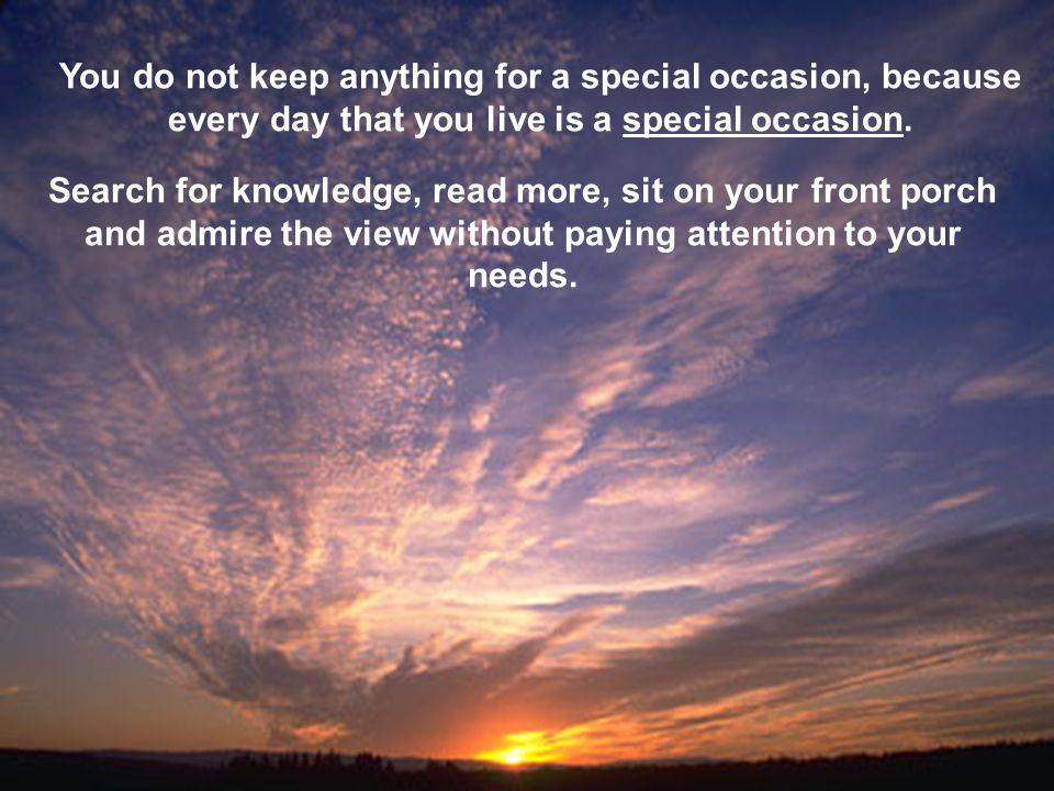 You do not keep anything for a special occasion, because every day that you live is a special occasion. Search for knowledge, read more, sit on your f
