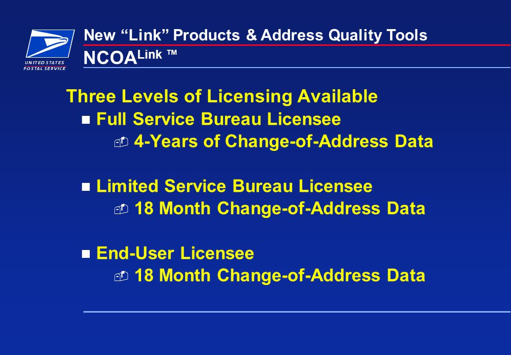 New Link Products & Address Quality Tools NCOA Link ™ Three Levels of Licensing Available Full Service Bureau Licensee  4-Years of Change-of-Address Data Limited Service Bureau Licensee  18 Month Change-of-Address Data End-User Licensee  18 Month Change-of-Address Data