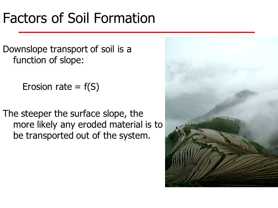 Downslope transport of soil is a function of slope: Erosion rate = f(S) The steeper the surface slope, the more likely any eroded material is to be tr