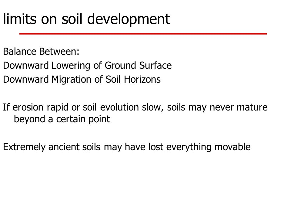 limits on soil development Balance Between: Downward Lowering of Ground Surface Downward Migration of Soil Horizons If erosion rapid or soil evolution