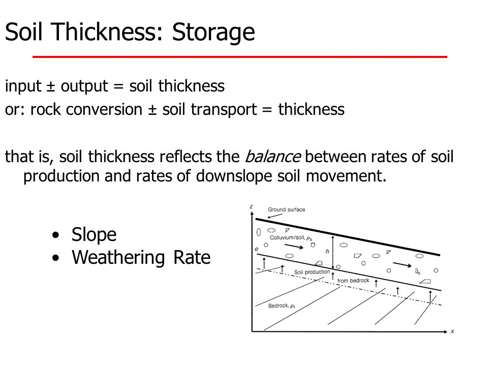 Soil Thickness: Storage input ± output = soil thickness or: rock conversion ± soil transport = thickness that is, soil thickness reflects the balance