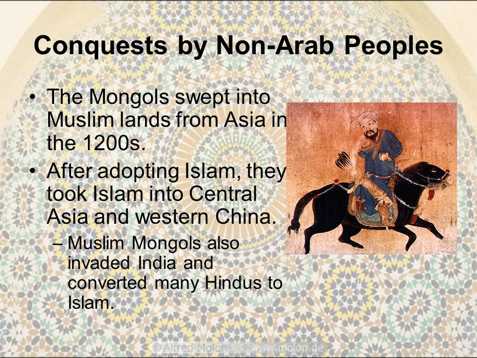 Conquests by Non-Arab Peoples The Mongols swept into Muslim lands from Asia in the 1200s.