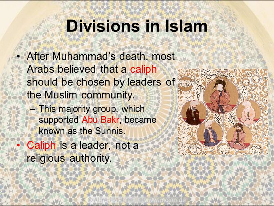 Divisions in Islam After Muhammad's death, most Arabs believed that a caliph should be chosen by leaders of the Muslim community.