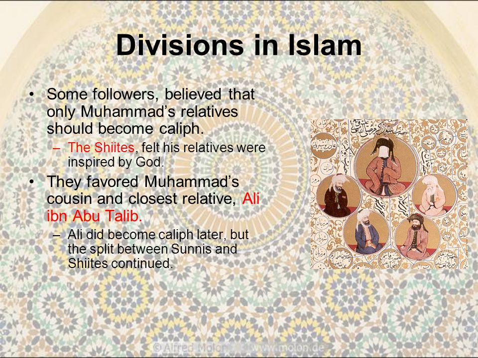 Divisions in Islam Some followers, believed that only Muhammad's relatives should become caliph.