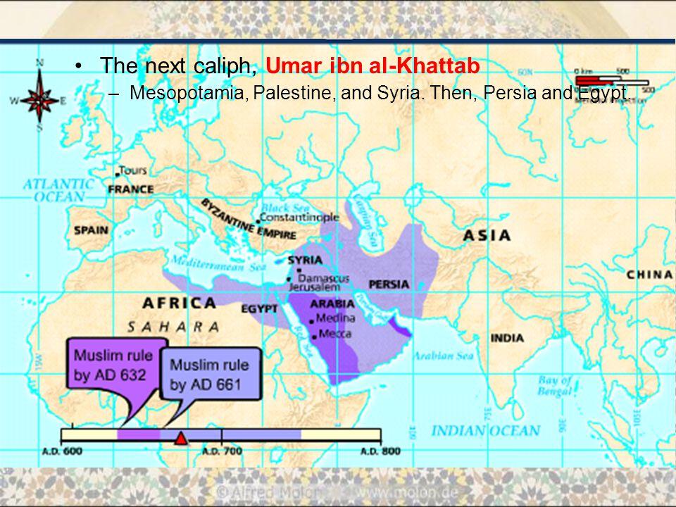 The next caliph, Umar ibn al-Khattab –M–Mesopotamia, Palestine, and Syria. Then, Persia and Egypt.