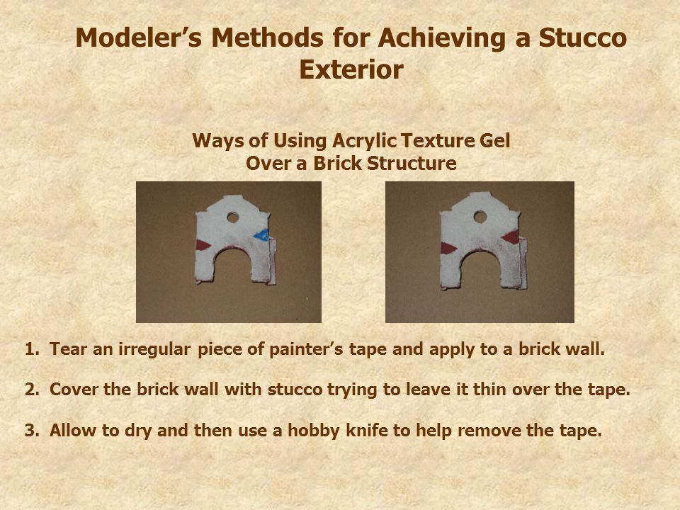 Modeler's Methods for Achieving a Stucco Exterior Ways of Using Acrylic Texture Gel Over a Brick Structure 1.Tear an irregular piece of painter's tape and apply to a brick wall.