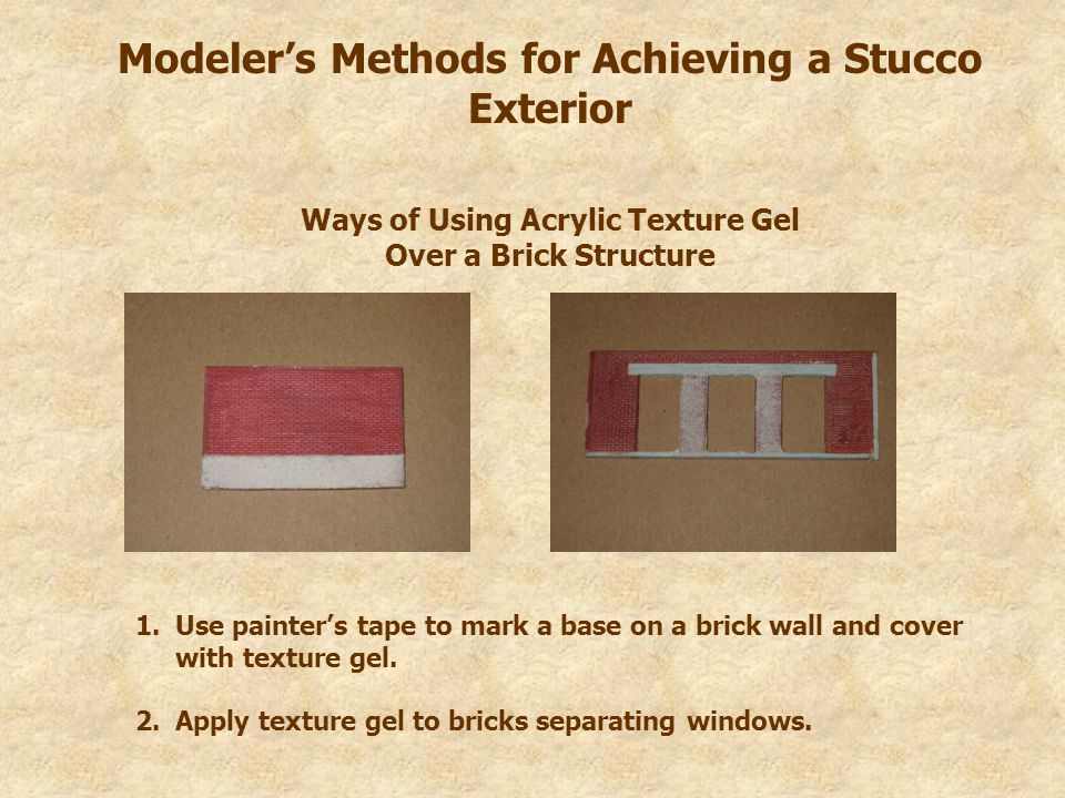 Modeler's Methods for Achieving a Stucco Exterior Ways of Using Acrylic Texture Gel Over a Brick Structure 1.Use painter's tape to mark a base on a brick wall and cover with texture gel.