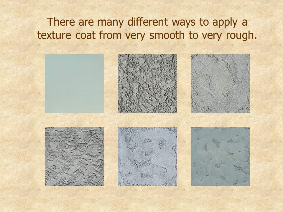 There are many different ways to apply a texture coat from very smooth to very rough.