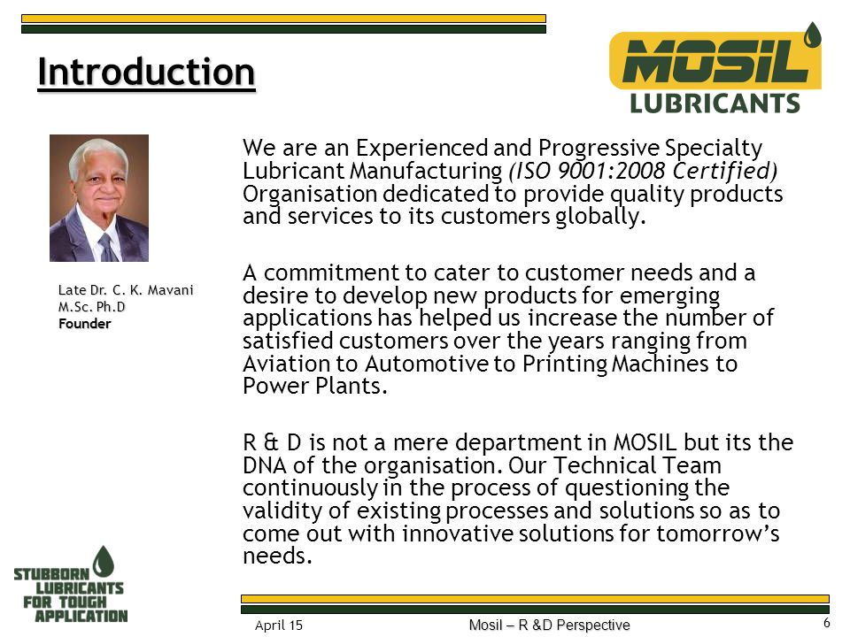 7 April 15 Mosil – R &D Perspective 100% Indian Origin Over a period of last 40 years Mosil has evolved from a family owned family managed firm to a Professionally Managed Organisation thriving on its capabilities of identifying new applications and developing Specialty Lubricants to improve the efficiencies of those applications.