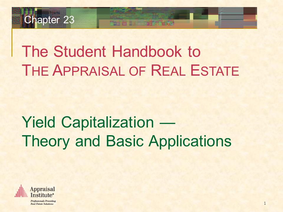 The Student Handbook to T HE A PPRAISAL OF R EAL E STATE 1 Chapter 23 Yield Capitalization — Theory and Basic Applications