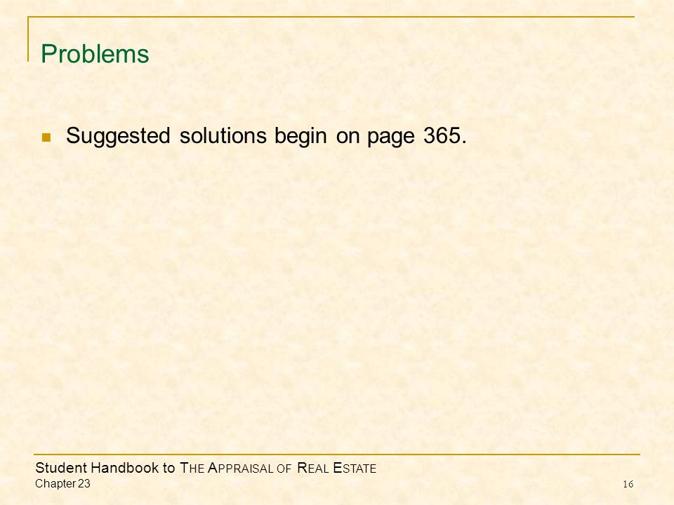 Student Handbook to T HE A PPRAISAL OF R EAL E STATE Chapter 23 16 Problems Suggested solutions begin on page 365.