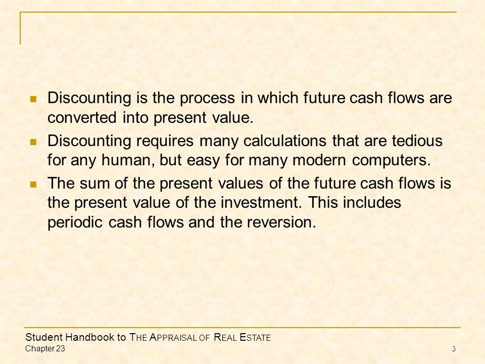Student Handbook to T HE A PPRAISAL OF R EAL E STATE Chapter 23 3 Discounting is the process in which future cash flows are converted into present value.