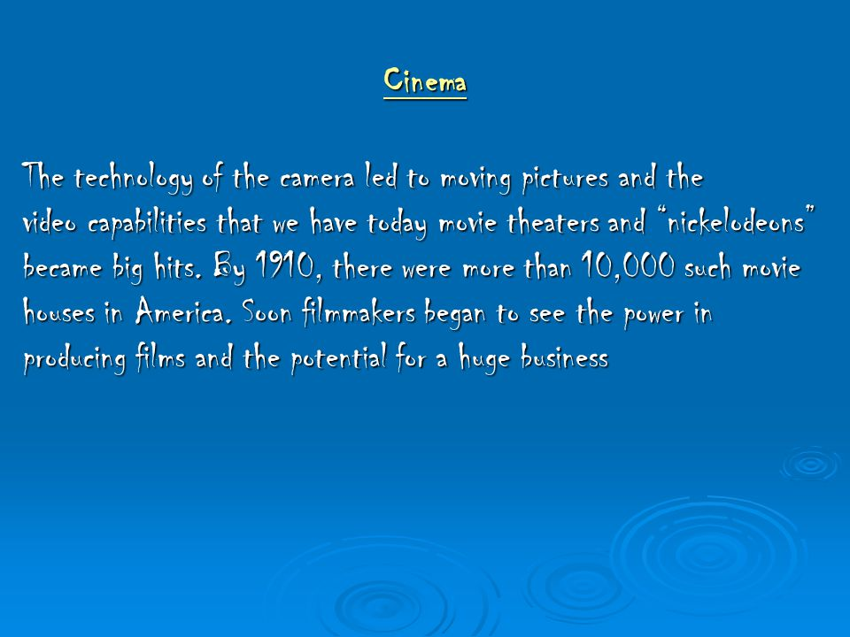 """Cinema The technology of the camera led to moving pictures and the video capabilities that we have today movie theaters and """"nickelodeons"""" became big"""