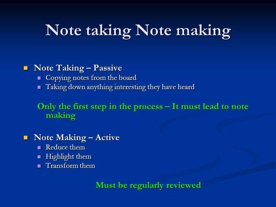 Note taking Note making Note Taking – Passive Note Taking – Passive Copying notes from the board Copying notes from the board Taking down anything interesting they have heard Taking down anything interesting they have heard Only the first step in the process – It must lead to note making Note Making – Active Note Making – Active Reduce them Reduce them Highlight them Highlight them Transform them Transform them Must be regularly reviewed