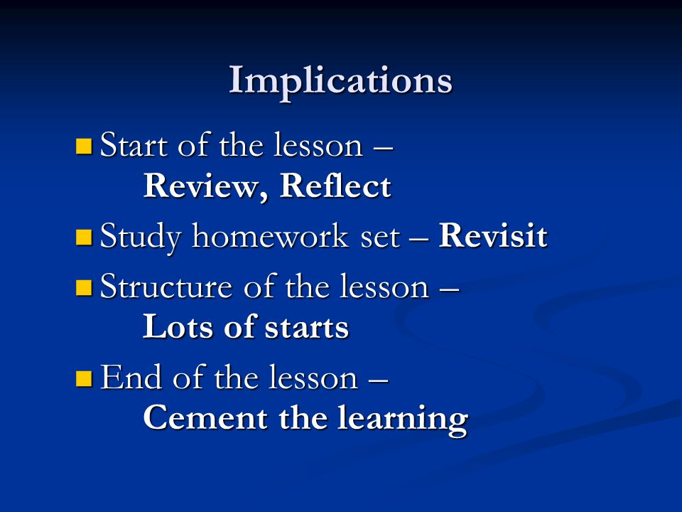 Implications Start of the lesson – Review, Reflect Start of the lesson – Review, Reflect Study homework set – Revisit Study homework set – Revisit Structure of the lesson – Lots of starts Structure of the lesson – Lots of starts End of the lesson – Cement the learning End of the lesson – Cement the learning