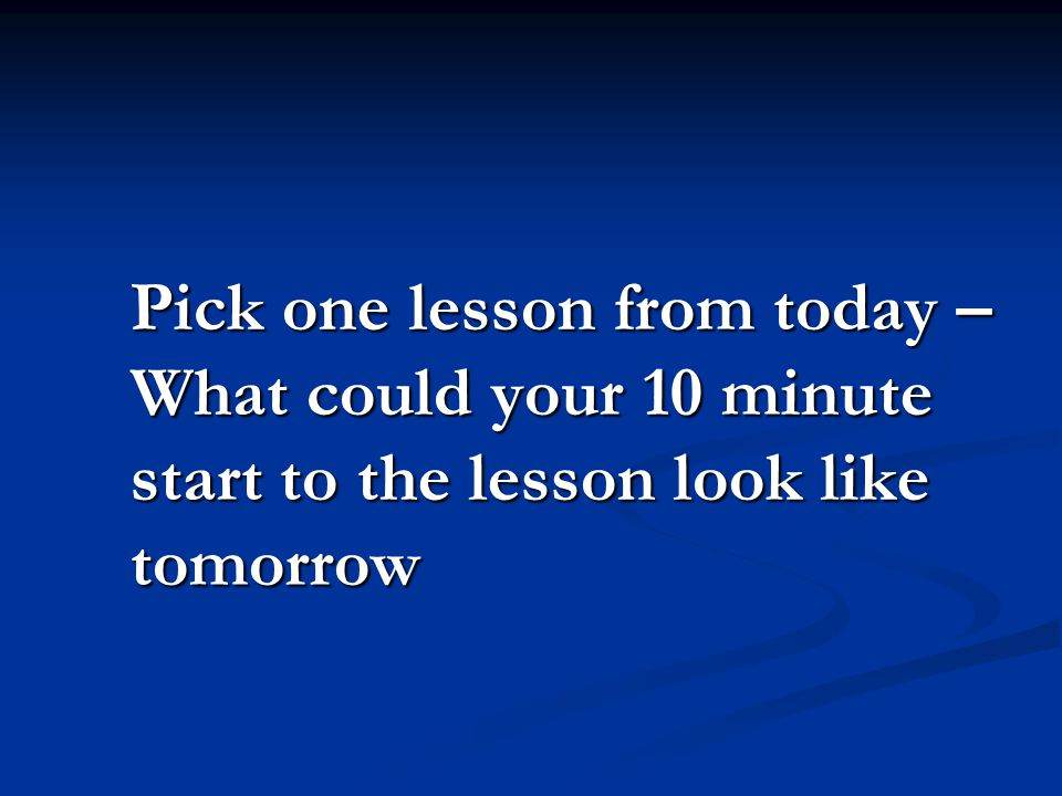 Pick one lesson from today – What could your 10 minute start to the lesson look like tomorrow