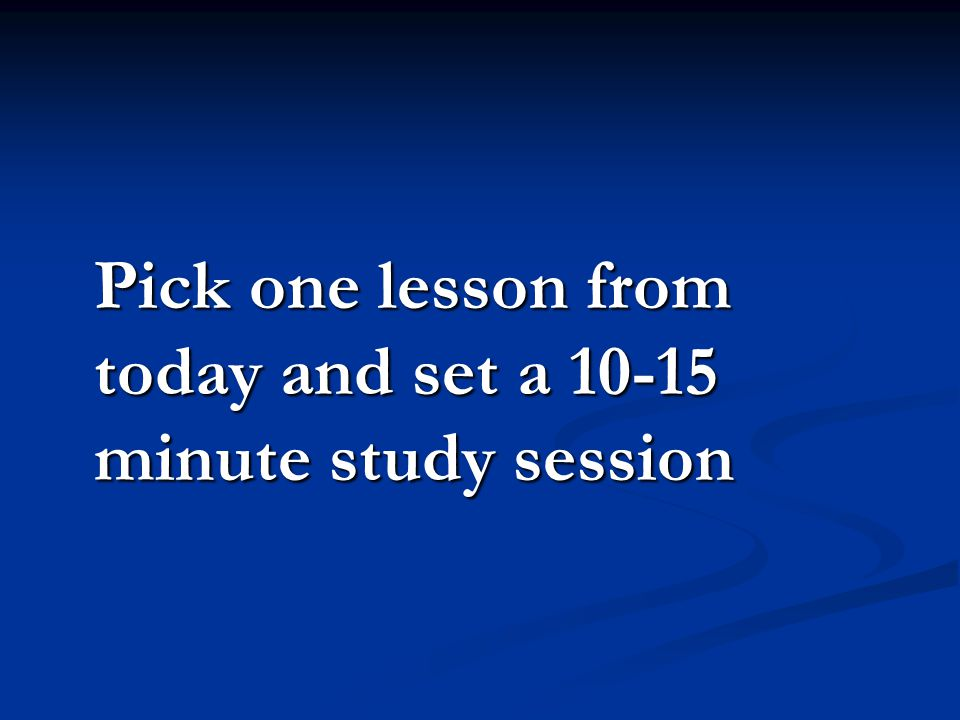 Pick one lesson from today and set a 10-15 minute study session