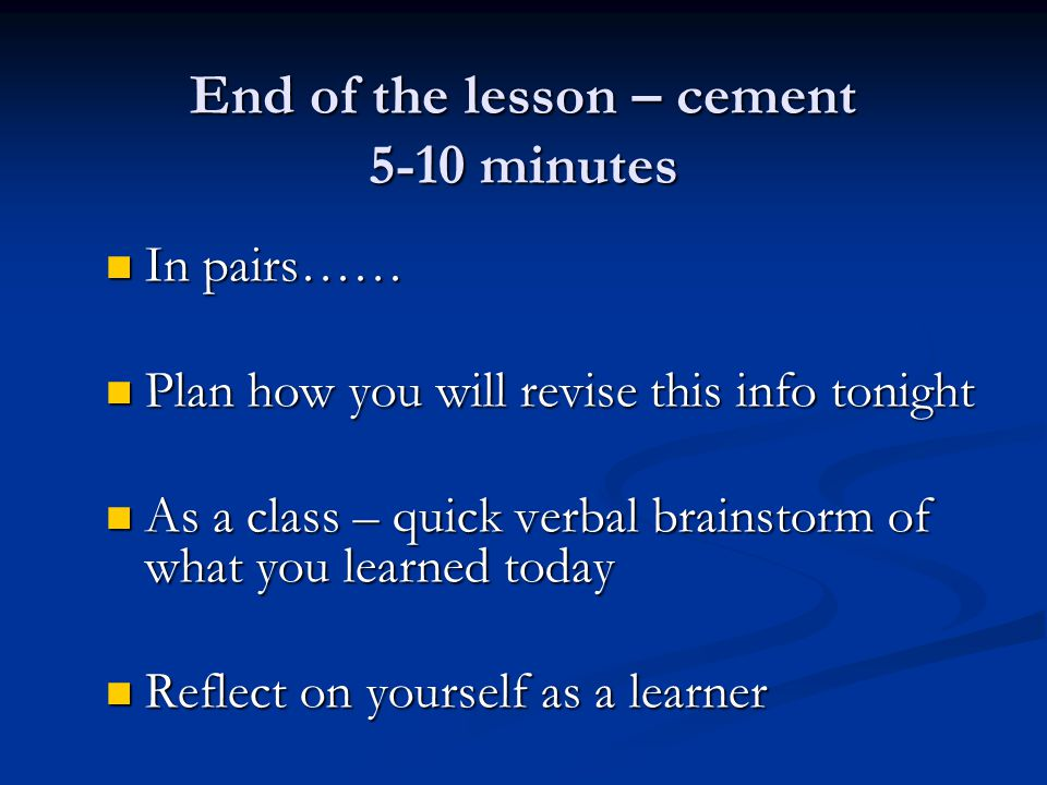 End of the lesson – cement 5-10 minutes In pairs…… In pairs…… Plan how you will revise this info tonight Plan how you will revise this info tonight As a class – quick verbal brainstorm of what you learned today As a class – quick verbal brainstorm of what you learned today Reflect on yourself as a learner Reflect on yourself as a learner
