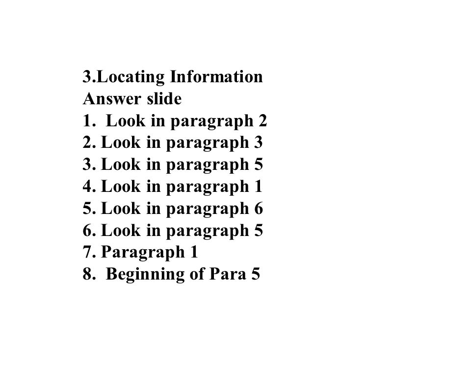 17 3.Locating Information Answer slide 1. Look in paragraph 2 2. Look in paragraph 3 3. Look in paragraph 5 4. Look in paragraph 1 5. Look in paragrap
