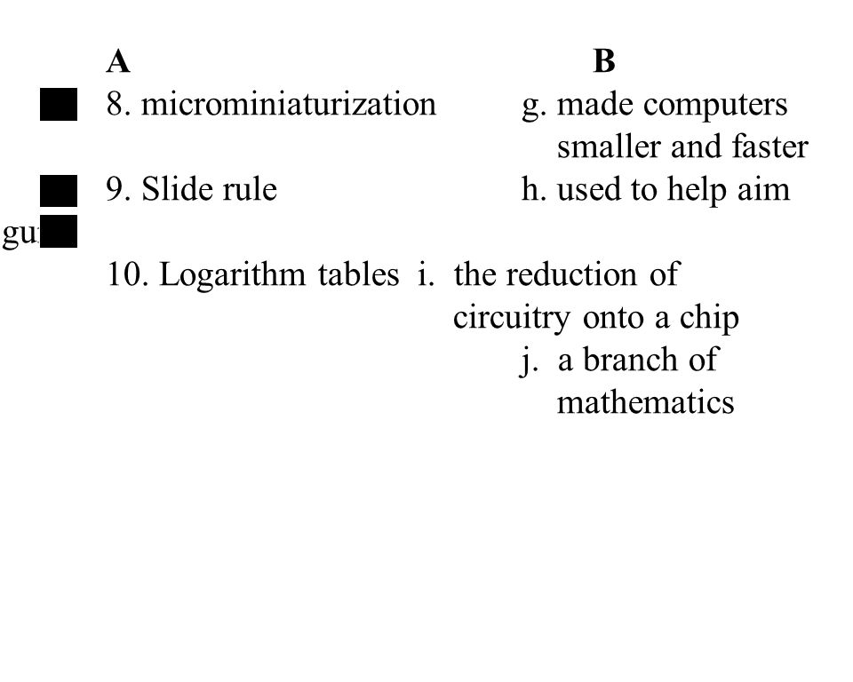 23 A B 8. microminiaturizationg. made computers smaller and faster 9. Slide ruleh. used to help aim guns 10. Logarithm tablesi. the reduction of circu