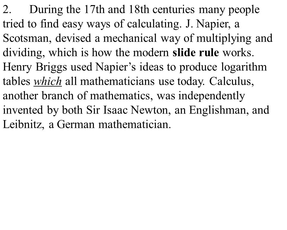 4 2.During the 17th and 18th centuries many people tried to find easy ways of calculating. J. Napier, a Scotsman, devised a mechanical way of multiply