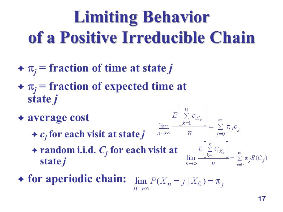 17 Limiting Behavior of a Positive Irreducible Chain   j = fraction of time at state j   j = fraction of expected time at state j  average cost  c j for each visit at state j  random i.i.d.