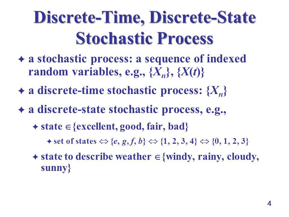 4 Discrete-Time, Discrete-State Stochastic Process  a stochastic process: a sequence of indexed random variables, e.g., {X n }, {X(t)}  a discrete-t