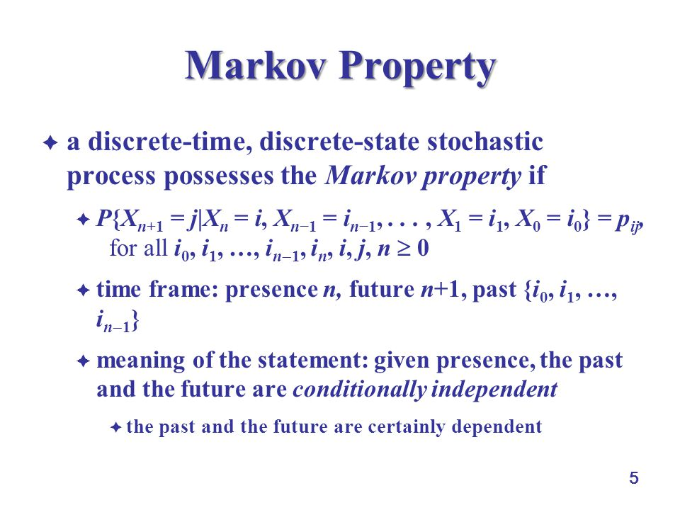 5 Markov Property  a discrete-time, discrete-state stochastic process possesses the Markov property if  P{X n+1 = j|X n = i, X n−1 = i n−1,..., X 1 = i 1, X 0 = i 0 } = p ij, for all i 0, i 1, …, i n  1, i n, i, j, n  0  time frame: presence n, future n+1, past {i 0, i 1, …, i n  1 }  meaning of the statement: given presence, the past and the future are conditionally independent  the past and the future are certainly dependent