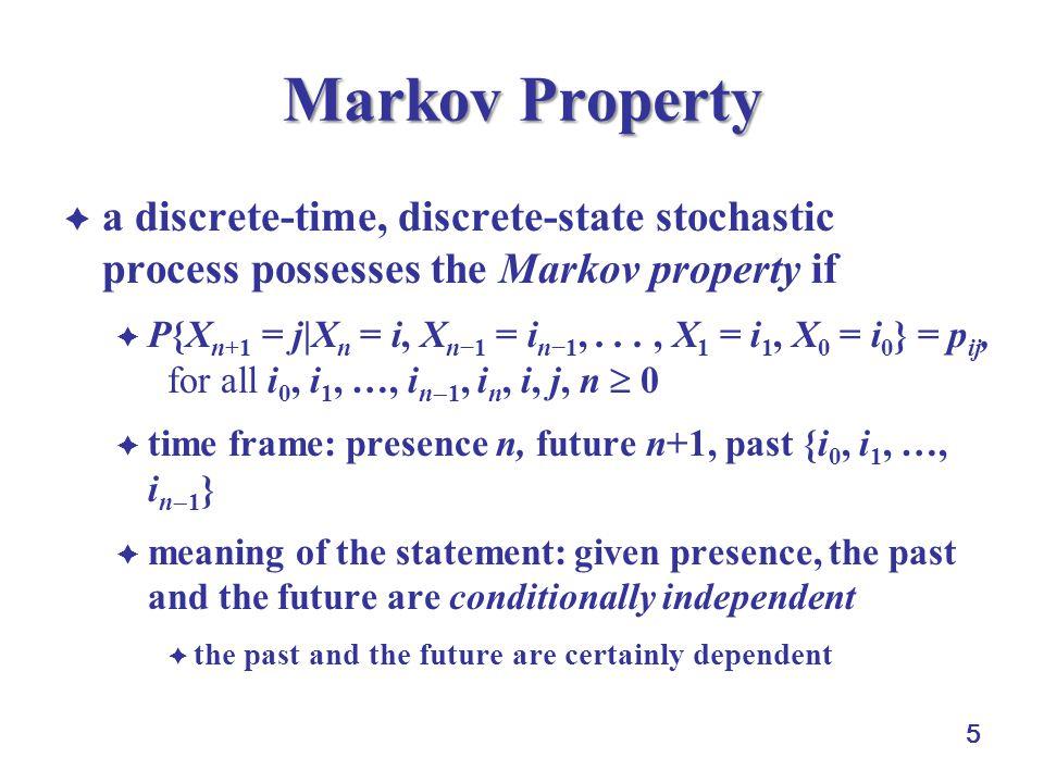 5 Markov Property  a discrete-time, discrete-state stochastic process possesses the Markov property if  P{X n+1 = j|X n = i, X n−1 = i n−1,..., X 1