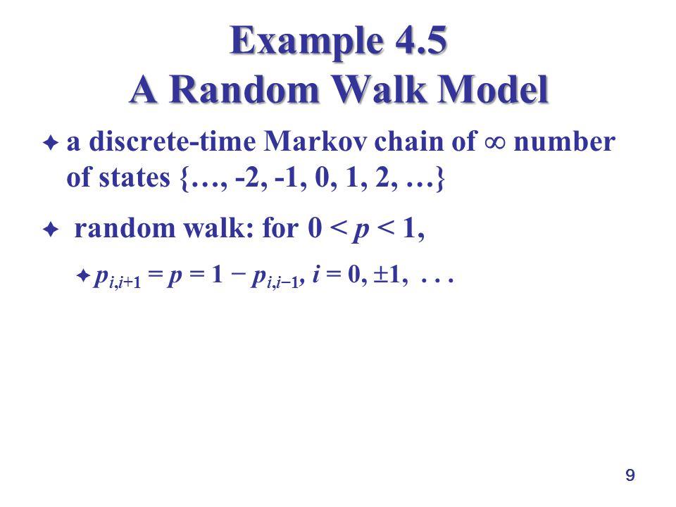 9 Example 4.5 A Random Walk Model  a discrete-time Markov chain of  number of states {…, -2, -1, 0, 1, 2, …}  random walk: for 0 < p < 1,  p i,i+1 = p = 1 − p i,i−1, i = 0,  1,...
