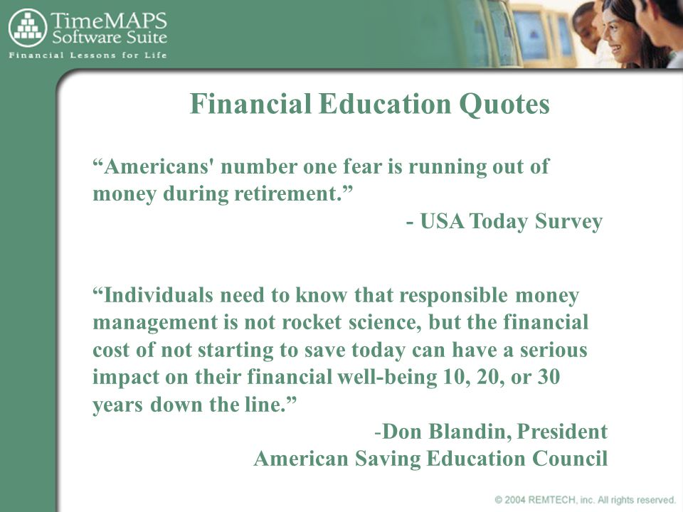 Financial Education Quotes Americans number one fear is running out of money during retirement. - USA Today Survey Individuals need to know that responsible money management is not rocket science, but the financial cost of not starting to save today can have a serious impact on their financial well-being 10, 20, or 30 years down the line. -Don Blandin, President American Saving Education Council
