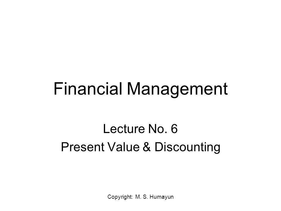 Copyright: M. S. Humayun Financial Management Lecture No. 6 Present Value & Discounting
