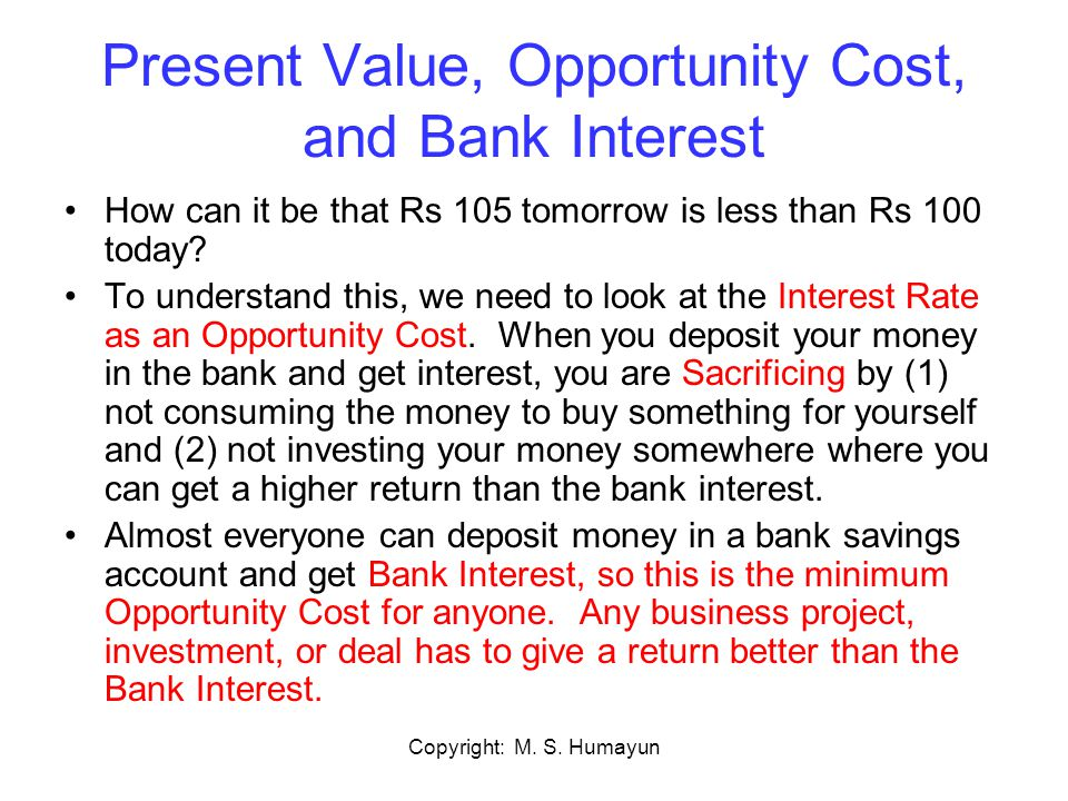 Copyright: M. S. Humayun Present Value, Opportunity Cost, and Bank Interest How can it be that Rs 105 tomorrow is less than Rs 100 today? To understan