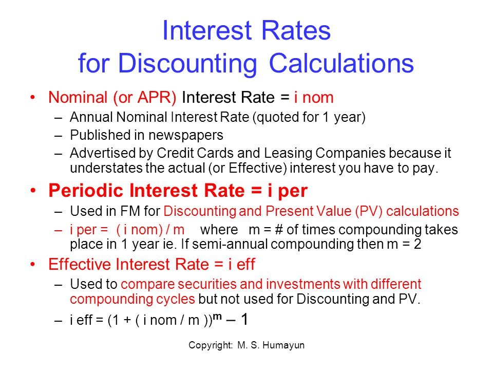 Copyright: M. S. Humayun Interest Rates for Discounting Calculations Nominal (or APR) Interest Rate = i nom –Annual Nominal Interest Rate (quoted for