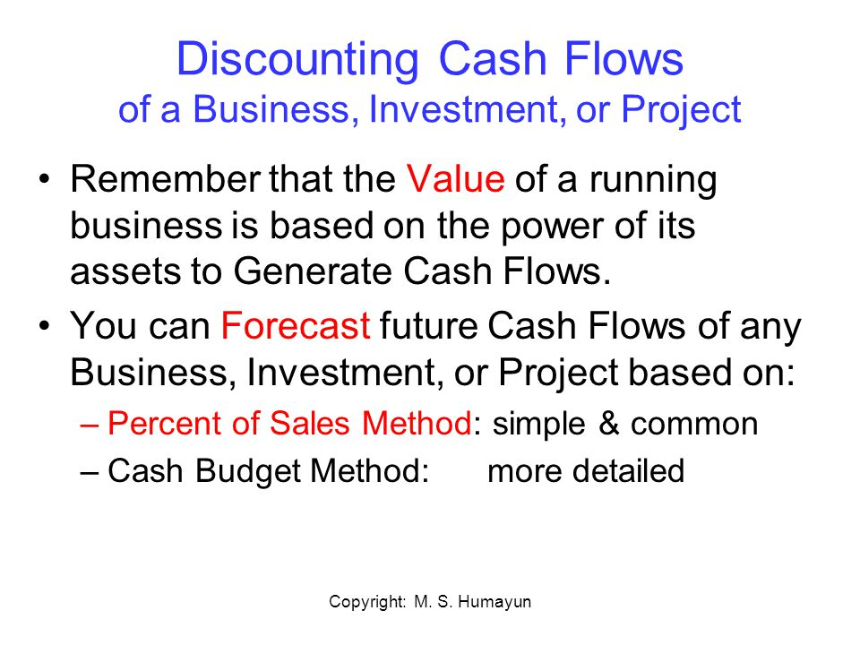 Copyright: M. S. Humayun Discounting Cash Flows of a Business, Investment, or Project Remember that the Value of a running business is based on the po