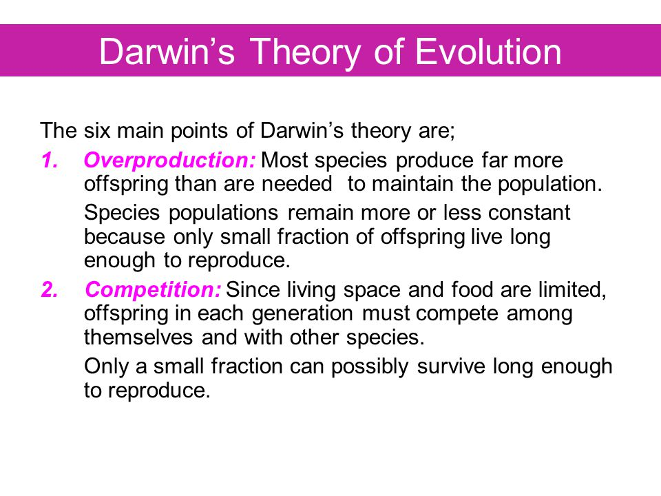 Darwin's Theory of Evolution The six main points of Darwin's theory are; 1. Overproduction: Most species produce far more offspring than are needed to