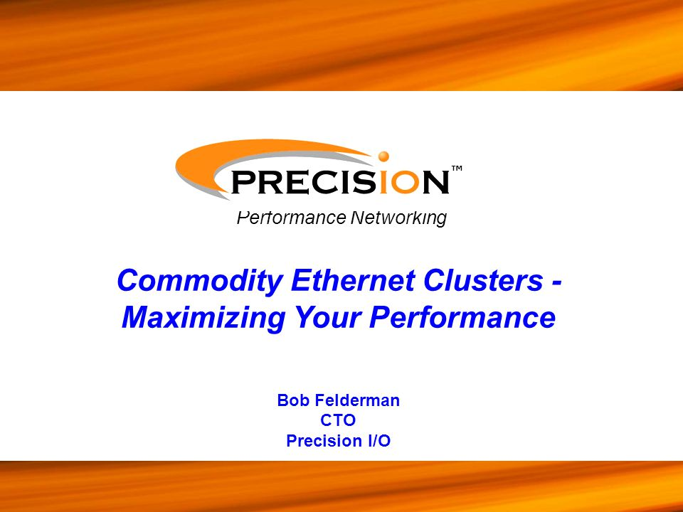 Performance Networking ™ Commodity Ethernet Clusters - Maximizing Your Performance Bob Felderman CTO Precision I/O
