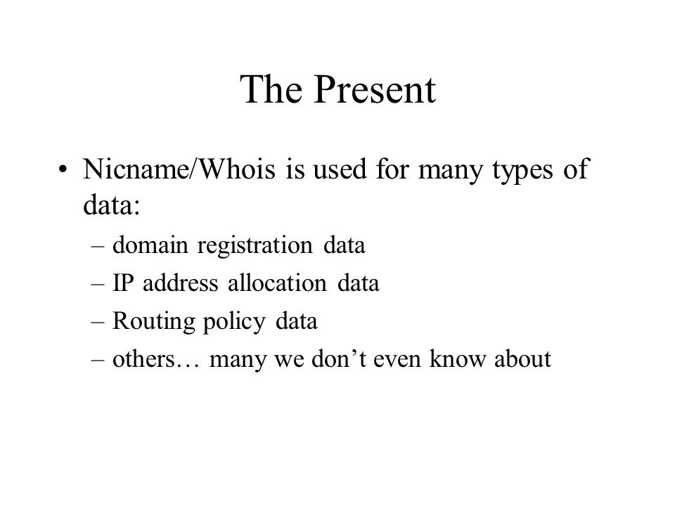 The Present Nicname/Whois is used for many types of data: –domain registration data –IP address allocation data –Routing policy data –others… many we