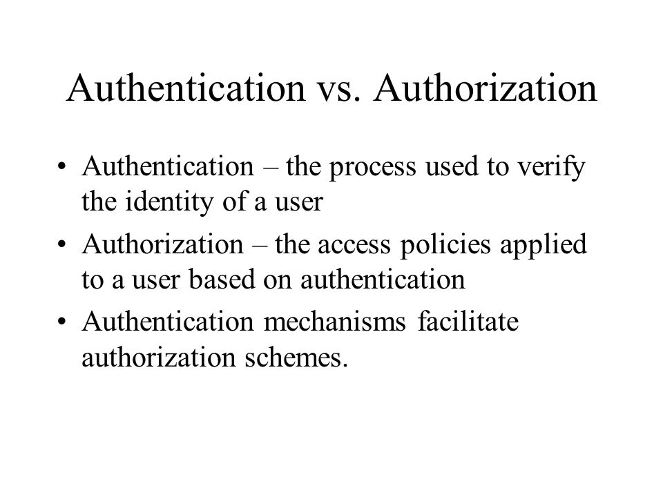 Authentication vs. Authorization Authentication – the process used to verify the identity of a user Authorization – the access policies applied to a u