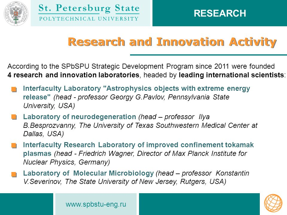 www.spbstu-eng.ru Research and Innovation Activity According to the SPbSPU Strategic Development Program since 2011 were founded 4 research and innovation laboratories, headed by leading international scientists: RESEARCH Interfaculty Laboratory Astrophysics objects with extreme energy release (head - professor Georgy G.Pavlov, Pennsylvania State University, USA) Laboratory of neurodegeneration (head – professor Ilya B.Besprozvanny, The University of Texas Southwestern Medical Center at Dallas, USA) Interfaculty Research Laboratory of improved confinement tokamak plasmas (head - Friedrich Wagner, Director of Max Planck Institute for Nuclear Physics, Germany) Laboratory of Molecular Microbiology (head – professor Konstantin V.Severinov, The State University of New Jersey, Rutgers, USA)