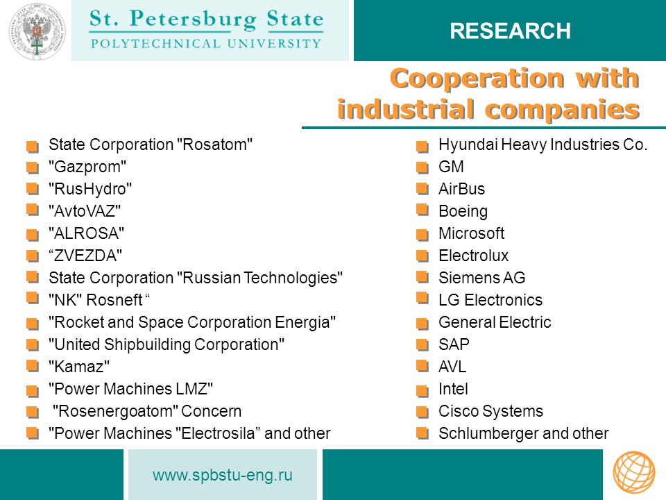www.spbstu-eng.ru Сooperation with industrial companies RESEARCH State Corporation Rosatom Gazprom RusHydro AvtoVAZ ALROSA ZVEZDA State Corporation Russian Technologies NK Rosneft Rocket and Space Corporation Energia United Shipbuilding Corporation Kamaz Power Machines LMZ Rosenergoatom Concern Power Machines Electrosila and other Hyundai Heavy Industries Co.