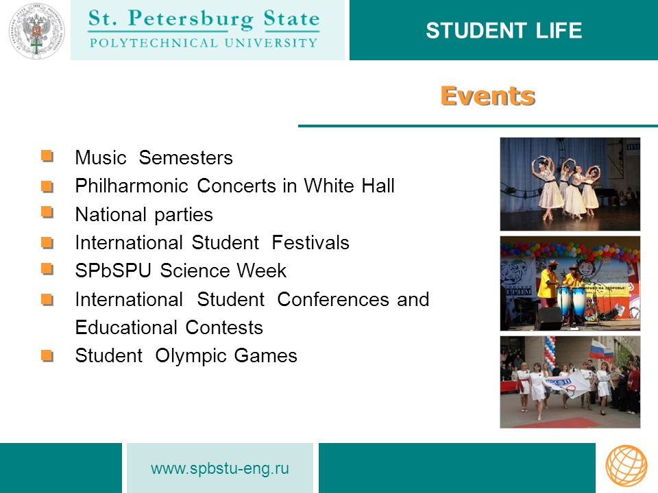 www.spbstu-eng.ru Events Music Semesters Philharmonic Concerts in White Hall National parties International Student Festivals SPbSPU Science Week International Student Conferences and Educational Contests Student Olympic Games STUDENT LIFE