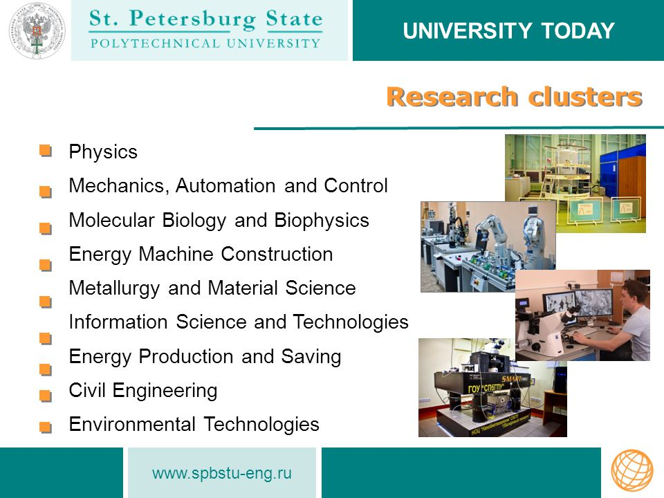 www.spbstu-eng.ru Research clusters UNIVERSITY TODAY Physics Mechanics, Automation and Control Molecular Biology and Biophysics Energy Machine Construction Metallurgy and Material Science Information Science and Technologies Energy Production and Saving Civil Engineering Environmental Technologies