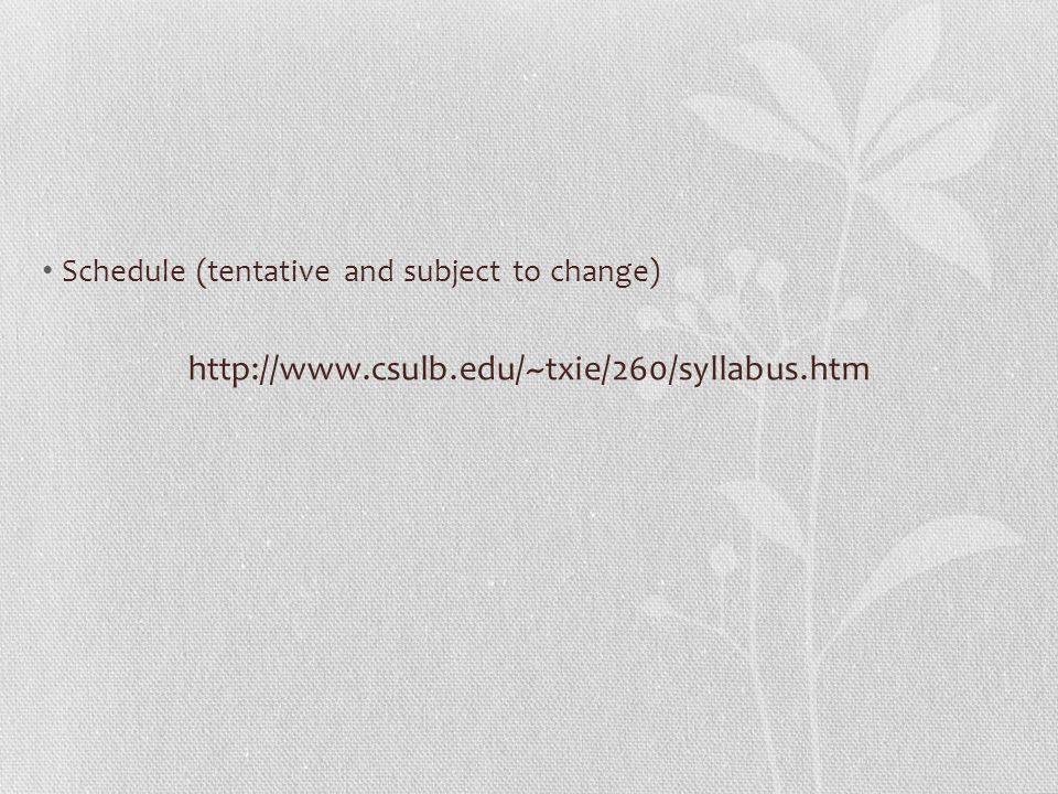Schedule (tentative and subject to change) http://www.csulb.edu/~txie/260/syllabus.htm