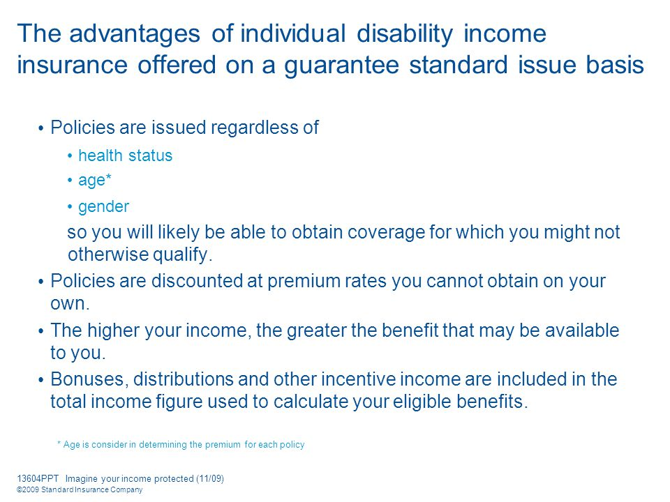13604PPT Imagine your income protected (11/09) ©2009 Standard Insurance Company The advantages of individual disability income insurance offered on a guarantee standard issue basis Policies are issued regardless of health status age* gender so you will likely be able to obtain coverage for which you might not otherwise qualify.