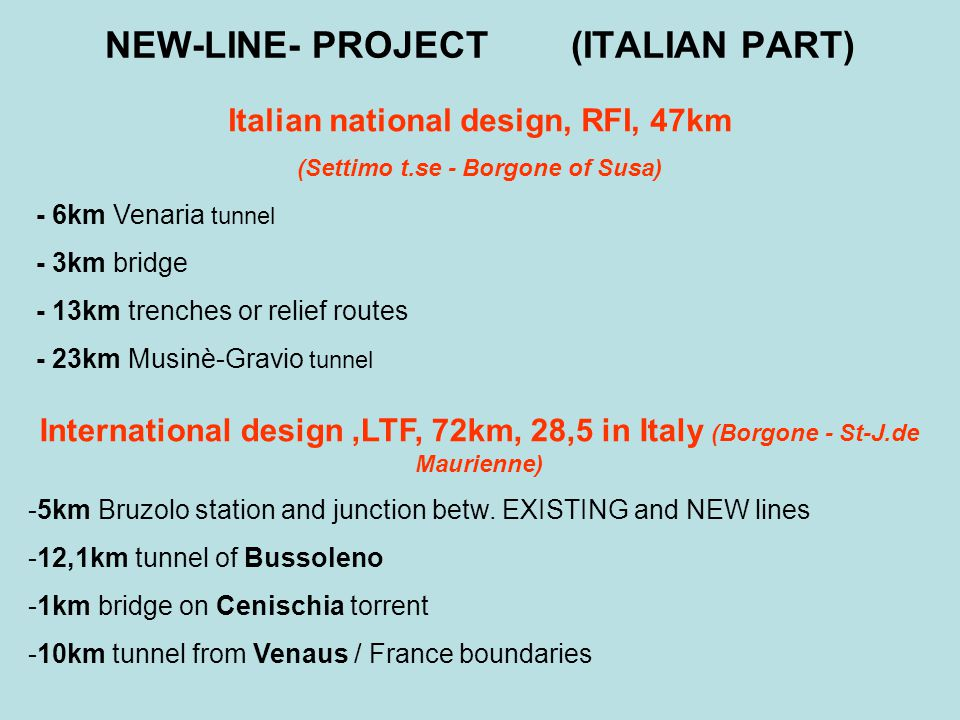 NEW-LINE- PROJECT (ITALIAN PART) Italian national design, RFI, 47km (Settimo t.se - Borgone of Susa) - 6km Venaria tunnel - 3km bridge - 13km trenches or relief routes - 23km Musinè-Gravio tunnel International design,LTF, 72km, 28,5 in Italy (Borgone - St-J.de Maurienne) -5km Bruzolo station and junction betw.