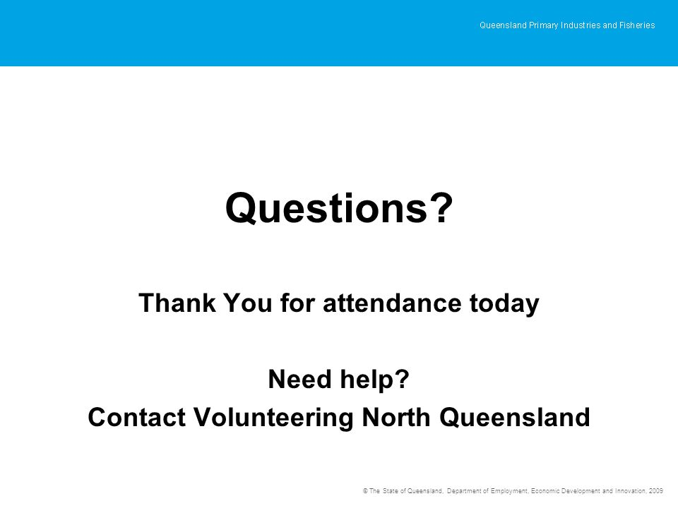 © The State of Queensland, Department of Employment, Economic Development and Innovation, 2009 Questions? Thank You for attendance today Need help? Co